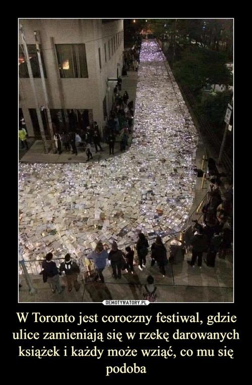 W Toronto jest coroczny festiwal, gdzie ulice zamieniają się w rzekę darowanych książek i każdy może wziąć, co mu się podoba