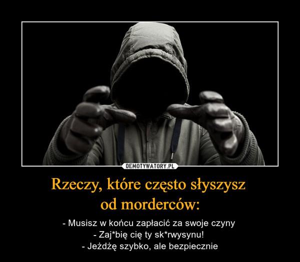 Rzeczy, które często słyszysz od morderców: – - Musisz w końcu zapłacić za swoje czyny - Zaj*bię cię ty sk*rwysynu! - Jeżdżę szybko, ale bezpiecznie