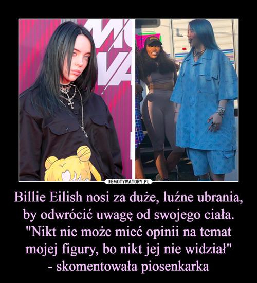"""Billie Eilish nosi za duże, luźne ubrania, by odwrócić uwagę od swojego ciała. """"Nikt nie może mieć opinii na temat mojej figury, bo nikt jej nie widział"""" - skomentowała piosenkarka"""