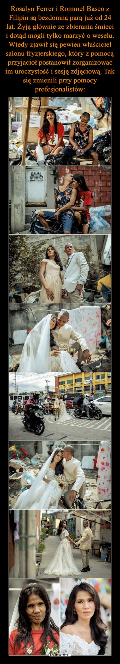 Rosalyn Ferrer i Rommel Basco z Filipin są bezdomną parą już od 24 lat. Żyją głównie ze zbierania śmieci i dotąd mogli tylko marzyć o weselu. Wtedy zjawił się pewien właściciel salonu fryzjerskiego, który z pomocą przyjaciół postanowił zorganizować im uroczystość i sesję zdjęciową. Tak się zmienili przy pomocy profesjonalistów: