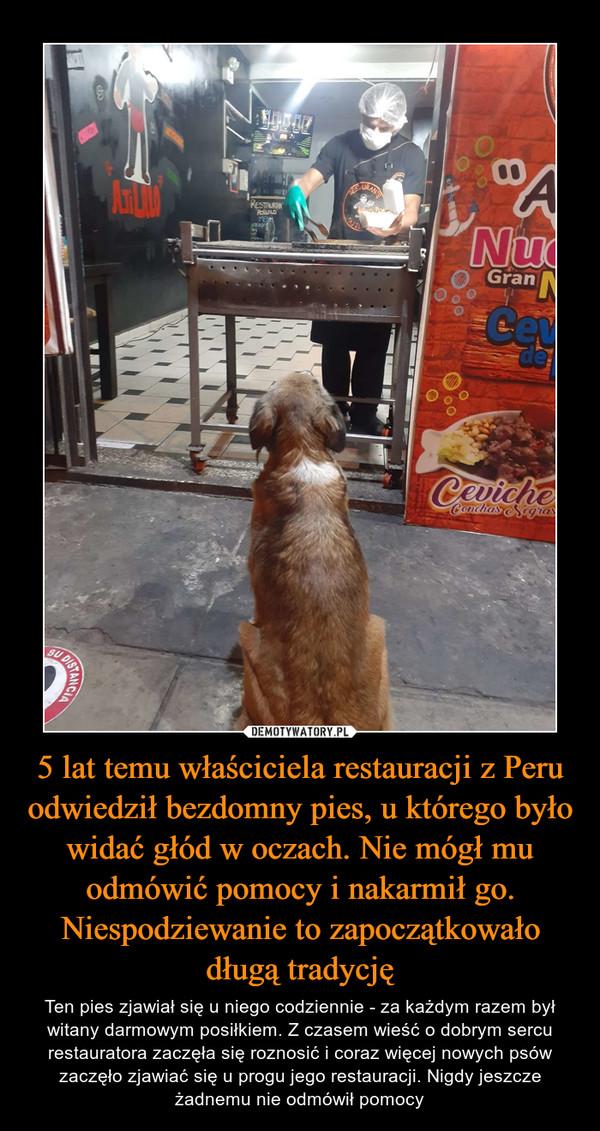 5 lat temu właściciela restauracji z Peru odwiedził bezdomny pies, u którego było widać głód w oczach. Nie mógł mu odmówić pomocy i nakarmił go. Niespodziewanie to zapoczątkowało długą tradycję – Ten pies zjawiał się u niego codziennie - za każdym razem był witany darmowym posiłkiem. Z czasem wieść o dobrym sercu restauratora zaczęła się roznosić i coraz więcej nowych psów zaczęło zjawiać się u progu jego restauracji. Nigdy jeszcze żadnemu nie odmówił pomocy