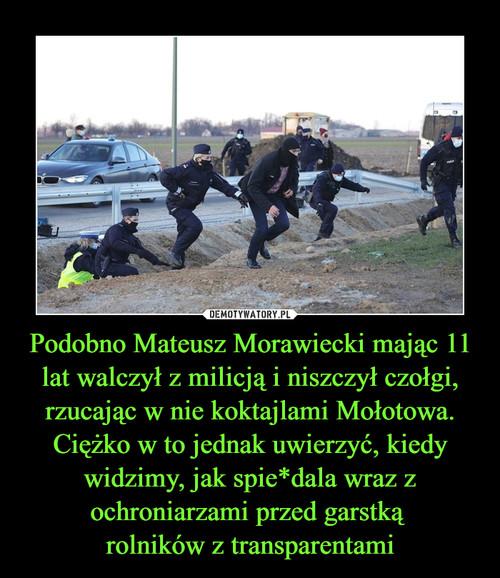 Podobno Mateusz Morawiecki mając 11 lat walczył z milicją i niszczył czołgi, rzucając w nie koktajlami Mołotowa. Ciężko w to jednak uwierzyć, kiedy widzimy, jak spie*dala wraz z ochroniarzami przed garstką  rolników z transparentami
