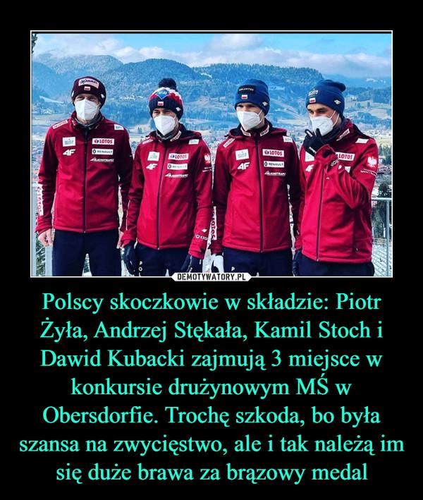 Polscy skoczkowie w składzie: Piotr Żyła, Andrzej Stękała, Kamil Stoch i Dawid Kubacki zajmują 3 miejsce w konkursie drużynowym MŚ w Obersdorfie. Trochę szkoda, bo była szansa na zwycięstwo, ale i tak należą im się duże brawa za brązowy medal –