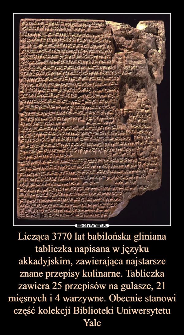 Licząca 3770 lat babilońska gliniana tabliczka napisana w języku akkadyjskim, zawierająca najstarsze znane przepisy kulinarne. Tabliczka zawiera 25 przepisów na gulasze, 21 mięsnych i 4 warzywne. Obecnie stanowi część kolekcji Biblioteki Uniwersytetu Yale –