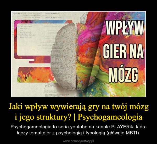 Jaki wpływ wywierają gry na twój mózg i jego struktury? | Psychogameologia – Psychogameologia to seria youtube na kanale PLAYERik, która łączy temat gier z psychologią i typologią (głównie MBTI).
