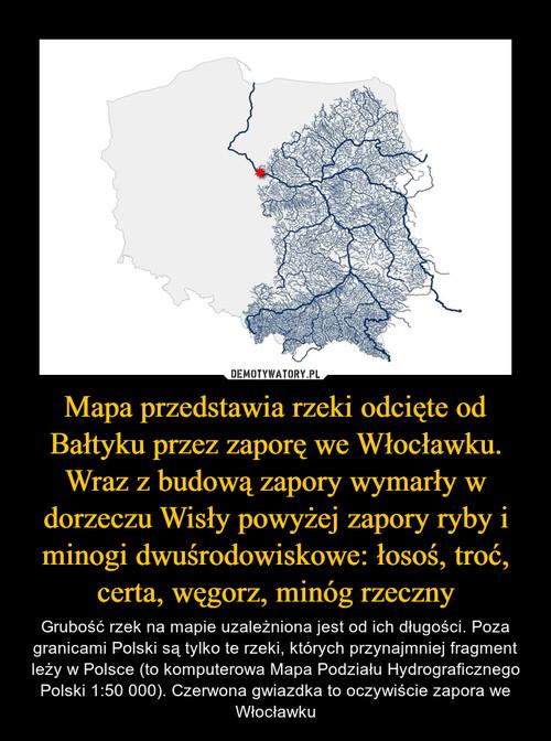 Mapa przedstawia rzeki odcięte od Bałtyku przez zaporę we Włocławku. Wraz z budową zapory wymarły w dorzeczu Wisły powyżej zapory ryby i minogi dwuśrodowiskowe: łosoś, troć, certa, węgorz, minóg rzeczny