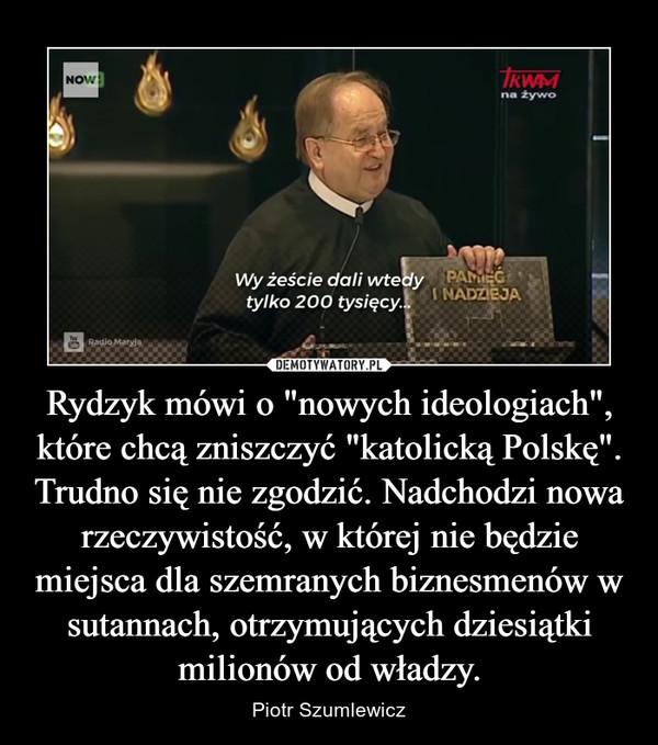 """Rydzyk mówi o """"nowych ideologiach"""", które chcą zniszczyć """"katolicką Polskę"""". Trudno się nie zgodzić. Nadchodzi nowa rzeczywistość, w której nie będzie miejsca dla szemranych biznesmenów w sutannach, otrzymujących dziesiątki milionów od władzy. – Piotr Szumlewicz"""
