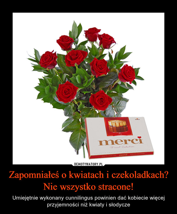 Zapomniałeś o kwiatach i czekoladkach?Nie wszystko stracone! – Umiejętnie wykonany cunnilingus powinien dać kobiecie więcej przyjemności niż kwiaty i słodycze