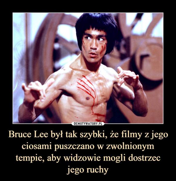 Bruce Lee był tak szybki, że filmy z jego ciosami puszczano w zwolnionym tempie, aby widzowie mogli dostrzec jego ruchy –