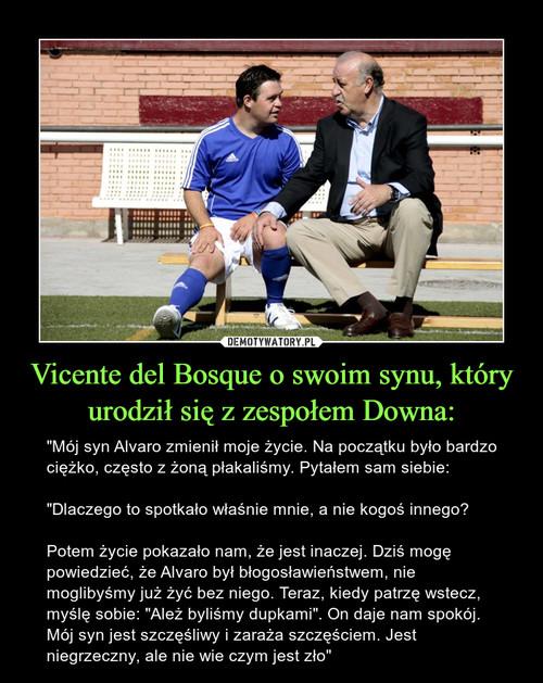 Vicente del Bosque o swoim synu, który urodził się z zespołem Downa: