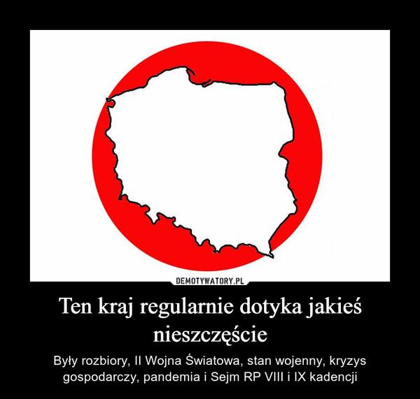 Ten kraj regularnie dotyka jakieś nieszczęście – Były rozbiory, II Wojna Światowa, stan wojenny, kryzys gospodarczy, pandemia i Sejm RP VIII i IX kadencji