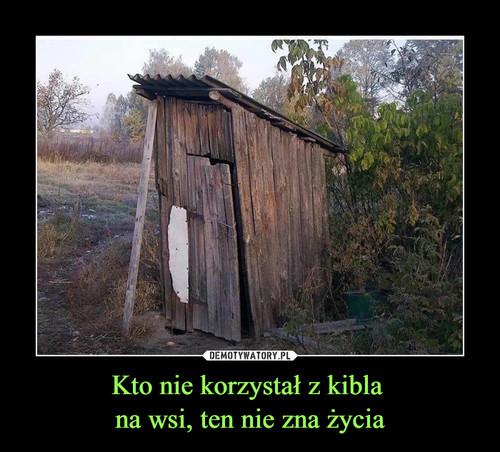 Kto nie korzystał z kibla  na wsi, ten nie zna życia