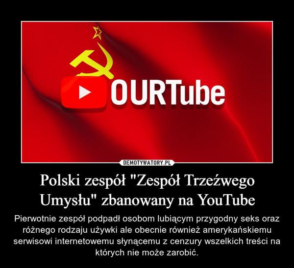"""Polski zespół """"Zespół Trzeźwego Umysłu"""" zbanowany na YouTube – Pierwotnie zespół podpadł osobom lubiącym przygodny seks oraz różnego rodzaju używki ale obecnie również amerykańskiemu serwisowi internetowemu słynącemu z cenzury wszelkich treści na których nie może zarobić."""