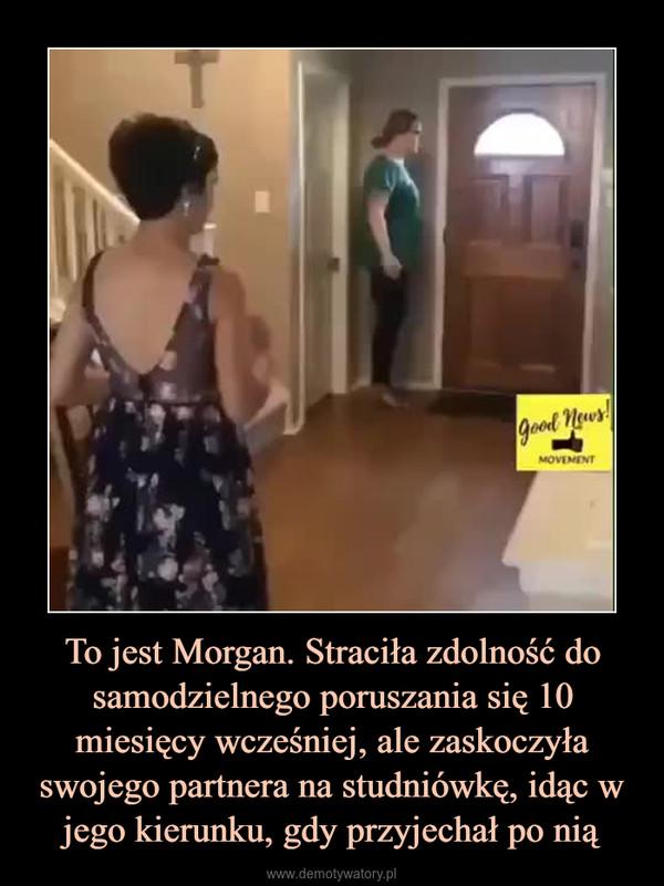 To jest Morgan. Straciła zdolność do samodzielnego poruszania się 10 miesięcy wcześniej, ale zaskoczyła swojego partnera na studniówkę, idąc w jego kierunku, gdy przyjechał po nią –