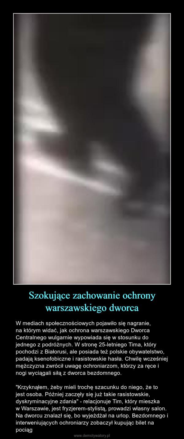 """Szokujące zachowanie ochrony warszawskiego dworca – W mediach społecznościowych pojawiło się nagranie, na którym widać, jak ochrona warszawskiego Dworca Centralnego wulgarnie wypowiada się w stosunku do jednego z podróżnych. W stronę 25-letniego Tima, który pochodzi z Białorusi, ale posiada też polskie obywatelstwo, padają ksenofobiczne i rasistowskie hasła. Chwilę wcześniej mężczyzna zwrócił uwagę ochroniarzom, którzy za ręce i nogi wyciągali siłą z dworca bezdomnego. """"Krzyknąłem, żeby mieli trochę szacunku do niego, że to jest osoba. Później zaczęły się już takie rasistowskie, dyskryminacyjne zdania"""" - relacjonuje Tim, który mieszka w Warszawie, jest fryzjerem-stylistą, prowadzi własny salon. Na dworcu znalazł się, bo wyjeżdżał na urlop. Bezdomnego i interweniujących ochroniarzy zobaczył kupując bilet na pociąg"""
