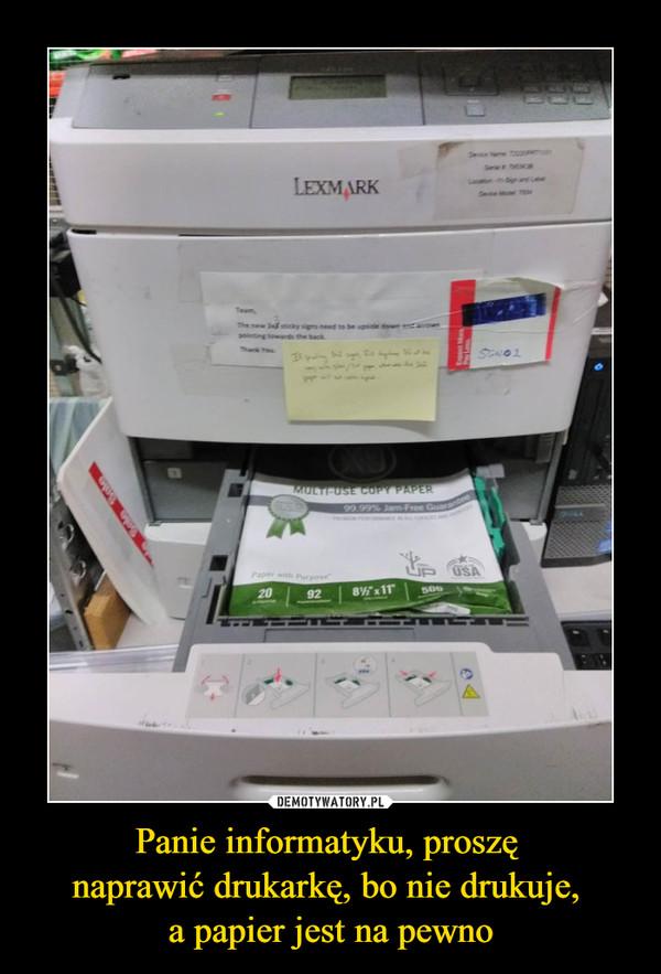 Panie informatyku, proszę naprawić drukarkę, bo nie drukuje, a papier jest na pewno –