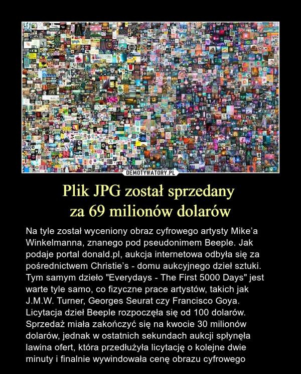 """Plik JPG został sprzedany za 69 milionów dolarów – Na tyle został wyceniony obraz cyfrowego artysty Mike'a Winkelmanna, znanego pod pseudonimem Beeple. Jak podaje portal donald.pl, aukcja internetowa odbyła się za pośrednictwem Christie's - domu aukcyjnego dzieł sztuki. Tym samym dzieło """"Everydays - The First 5000 Days"""" jest warte tyle samo, co fizyczne prace artystów, takich jak J.M.W. Turner, Georges Seurat czy Francisco Goya. Licytacja dzieł Beeple rozpoczęła się od 100 dolarów.Sprzedaż miała zakończyć się na kwocie 30 milionów dolarów, jednak w ostatnich sekundach aukcji spłynęła lawina ofert, która przedłużyła licytację o kolejne dwie minuty i finalnie wywindowała cenę obrazu cyfrowego"""