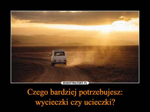 Czego bardziej potrzebujesz:wycieczki czy ucieczki? –