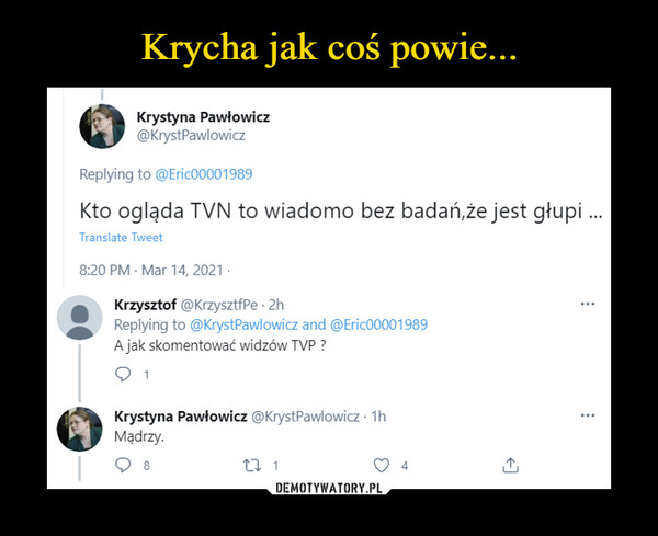 –  Krystyna Pawłowicz Kto ogląda TVN to wiadomo bez badań, że jest głupi Krzysztof A jak skomentować widzów TVP? Mądrzy