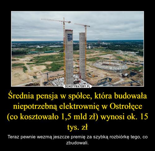 Średnia pensja w spółce, która budowała niepotrzebną elektrownię w Ostrołęce (co kosztowało 1,5 mld zł) wynosi ok. 15 tys. zł