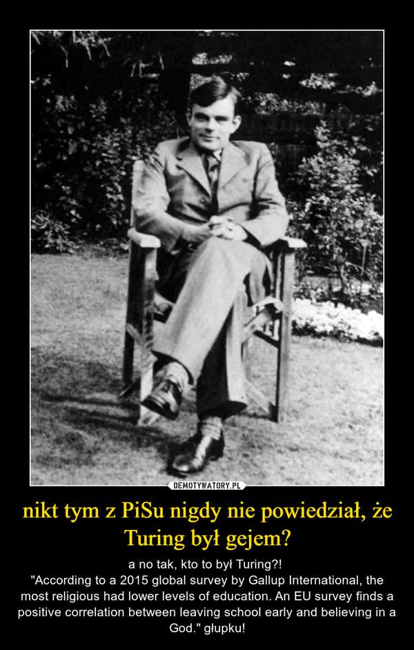 nikt tym z PiSu nigdy nie powiedział, że Turing był gejem?