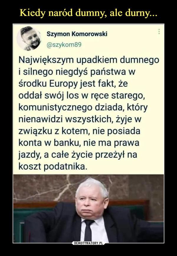 –  *^ *    Szymon Komorowski@szykom89Największym upadkiem dumnegoj silnego niegdyś państwa wśrodku Europy jest fakt, żeoddał swój los w ręce starego,komunistycznego dziada, którynienawidzi wszystkich, żyje wzwiązku z kotem, nie posiadakonta w banku, nie ma prawajazdy, a całe życie przeżył nakoszt podatnika.