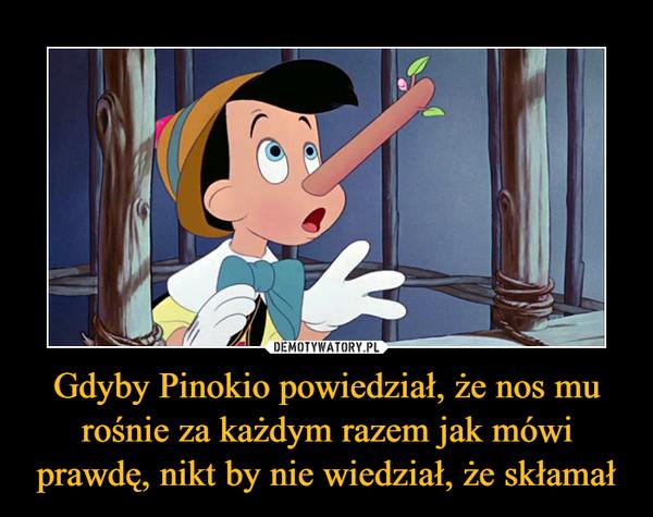 Gdyby Pinokio powiedział, że nos mu rośnie za każdym razem jak mówi prawdę, nikt by nie wiedział, że skłamał –