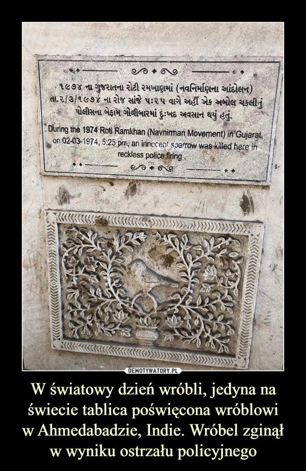W światowy dzień wróbli, jedyna na świecie tablica poświęcona wróblowiw Ahmedabadzie, Indie. Wróbel zginąłw wyniku ostrzału policyjnego –