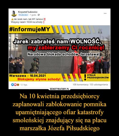 Na 10 kwietnia przedsiębiorcy zaplanowali zablokowanie pomnika upamiętniającego ofiar katastrofy smoleńskiej znajdujący się na placu marszałka Józefa Piłsudskiego