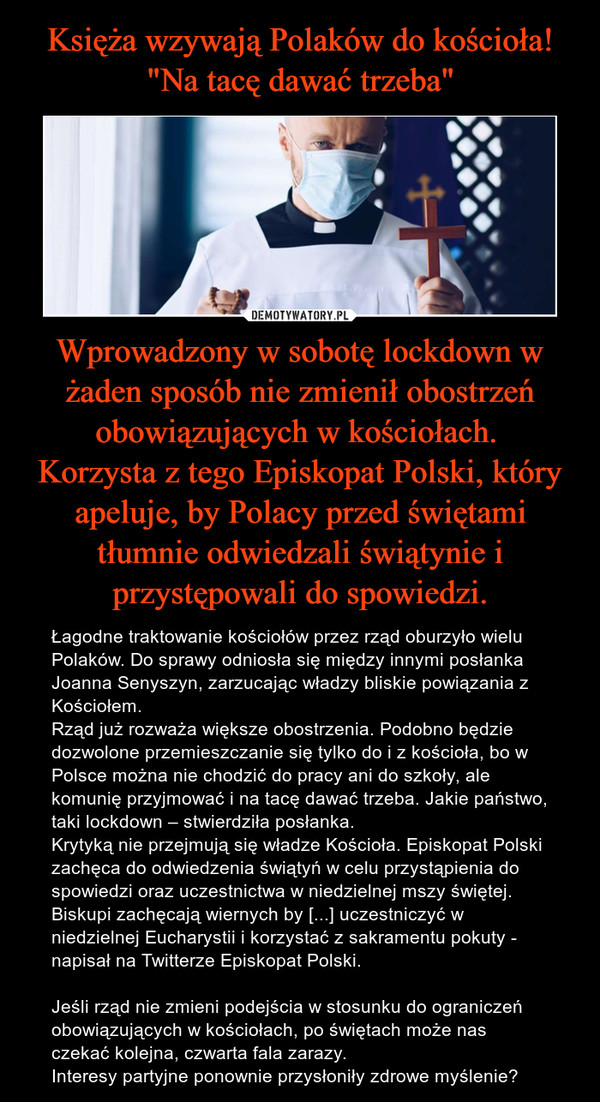Wprowadzony w sobotę lockdown w żaden sposób nie zmienił obostrzeń obowiązujących w kościołach. Korzysta z tego Episkopat Polski, który apeluje, by Polacy przed świętami tłumnie odwiedzali świątynie i przystępowali do spowiedzi. – Łagodne traktowanie kościołów przez rząd oburzyło wielu Polaków. Do sprawy odniosła się między innymi posłanka Joanna Senyszyn, zarzucając władzy bliskie powiązania z Kościołem.Rząd już rozważa większe obostrzenia. Podobno będzie dozwolone przemieszczanie się tylko do i z kościoła, bo w Polsce można nie chodzić do pracy ani do szkoły, ale komunię przyjmować i na tacę dawać trzeba. Jakie państwo, taki lockdown – stwierdziła posłanka.Krytyką nie przejmują się władze Kościoła. Episkopat Polski zachęca do odwiedzenia świątyń w celu przystąpienia do spowiedzi oraz uczestnictwa w niedzielnej mszy świętej.Biskupi zachęcają wiernych by [...] uczestniczyć w niedzielnej Eucharystii i korzystać z sakramentu pokuty - napisał na Twitterze Episkopat Polski. Jeśli rząd nie zmieni podejścia w stosunku do ograniczeń obowiązujących w kościołach, po świętach może nas czekać kolejna, czwarta fala zarazy.Interesy partyjne ponownie przysłoniły zdrowe myślenie?