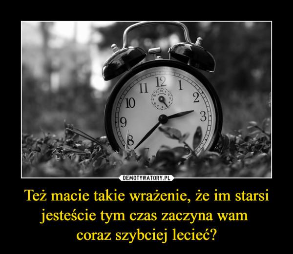 Też macie takie wrażenie, że im starsi jesteście tym czas zaczyna wam coraz szybciej lecieć? –