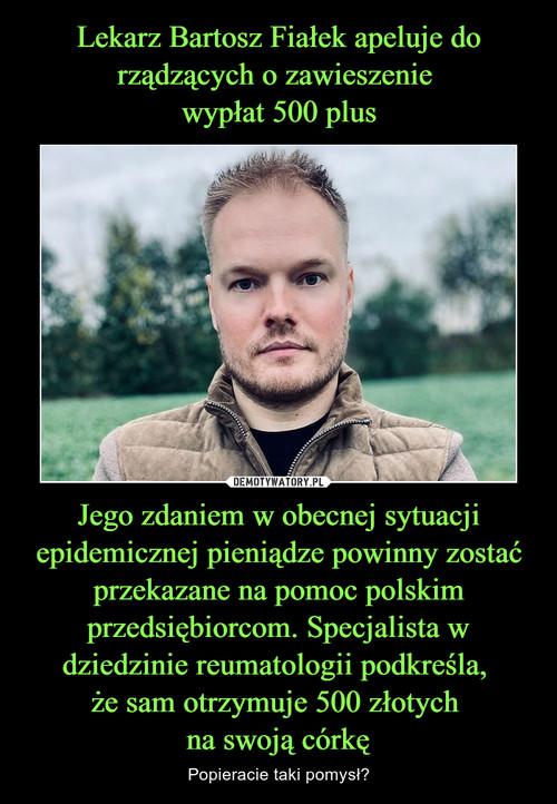 Lekarz Bartosz Fiałek apeluje do rządzących o zawieszenie  wypłat 500 plus Jego zdaniem w obecnej sytuacji epidemicznej pieniądze powinny zostać przekazane na pomoc polskim przedsiębiorcom. Specjalista w dziedzinie reumatologii podkreśla,  że sam otrzymuje 500 złotych  na swoją córkę