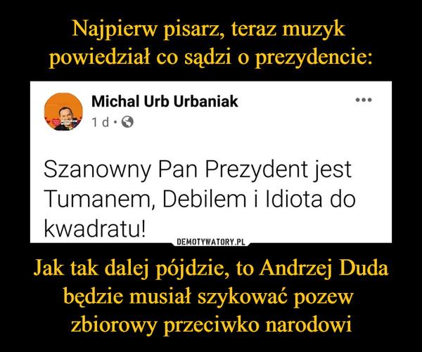 Jak tak dalej pójdzie, to Andrzej Duda będzie musiał szykować pozew zbiorowy przeciwko narodowi –  Szanowny Pan Prezydent jest Tumanem, Debilem i Idiota do kwadratu!