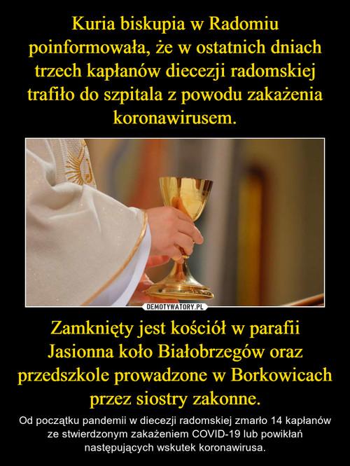 Kuria biskupia w Radomiu poinformowała, że w ostatnich dniach trzech kapłanów diecezji radomskiej trafiło do szpitala z powodu zakażenia koronawirusem. Zamknięty jest kościół w parafii Jasionna koło Białobrzegów oraz przedszkole prowadzone w Borkowicach przez siostry zakonne.