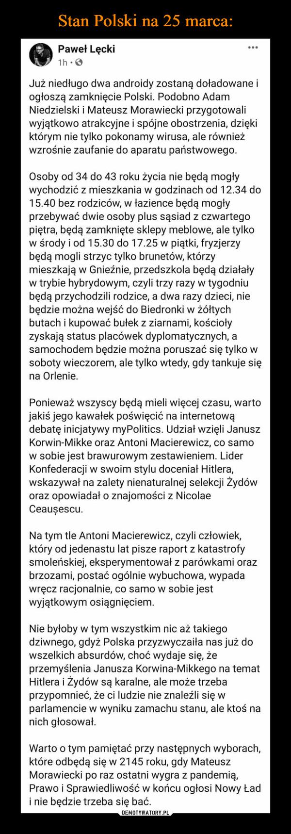 –  Paweł Lęcki1h:0Już niedługo dwa androidy zostaną doładowane iogłoszą zamknięcie Polski. Podobno AdamNiedzielski i Mateusz Morawiecki przygotowaliwyjątkowo atrakcyjne i spójne obostrzenia, dziękiktórym nie tylko pokonamy wirusa, ale równieżwzrośnie zaufanie do aparatu państwowego.Osoby od 34 do 43 roku życia nie będą mogływychodzić z mieszkania w godzinach od 12.34 do15.40 bez rodziców, w łazience będą mogłyprzebywać dwie osoby plus sąsiad z czwartegopiętra, będą zamknięte sklepy meblowe, ale tylkow środy i od 15.30 do 17.25 w piątki, fryzjerzybędą mogli strzyc tylko brunetów, którzymieszkają w Gnieźnie, przedszkola będą działaływ trybie hybrydowym, czyli trzy razy w tygodniubędą przychodzili rodzice, a dwa razy dzieci, niebędzie można wejść do Biedronki w żółtychbutach i kupować bułek z ziarnami, kościołyzyskają status placówek dyplomatycznych, asamochodem będzie można poruszać się tylko wsoboty wieczorem, ale tylko wtedy, gdy tankuje sięna Orlenie.Ponieważ wszyscy będą mieli więcej czasu, wartojakiś jego kawałek poświęcić na internetowądebatę inicjatywy myPolitics. Udział wzięli JanuszKorwin-Mikke oraz Antoni Macierewicz, co samow sobie jest brawurowym zestawieniem. LiderKonfederacji w swoim stylu doceniał Hitlera,wskazywał na zalety nienaturalnej selekcji Żydóworaz opowiadał o znajomości z NicolaeCeauşescu.Na tym tle Antoni Macierewicz, czyli człowiek,który od jedenastu lat pisze raport z katastrofysmoleńskiej, eksperymentował z parówkami orazbrzozami, postać ogólnie wybuchowa, wypadawręcz racjonalnie, co samow sobie jestwyjątkowym osiągnięciem.Nie byłoby w tym wszystkim nic aż takiegodziwnego, gdyż Polska przyzwyczaiła nas już dowszelkich absurdów, choć wydaje się, żeprzemyślenia Janusza Korwina-Mikkego na tematHitlera i Żydów są karalne, ale może trzebaprzypomnieć, że ci ludzie nie znaleźli się wparlamencie w wyniku zamachu stanu, ale ktoś nanich głosował.Warto o tym pamiętać przy następnych wyborach,które odbędą się w 2145 roku, gdy MateuszMorawiecki po raz 