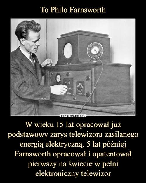 To Philo Farnsworth W wieku 15 lat opracował już podstawowy zarys telewizora zasilanego energią elektryczną. 5 lat później Farnsworth opracował i opatentował pierwszy na świecie w pełni elektroniczny telewizor
