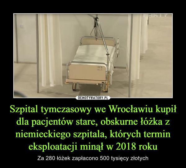 Szpital tymczasowy we Wrocławiu kupił dla pacjentów stare, obskurne łóżka z niemieckiego szpitala, których termin eksploatacji minął w 2018 roku – Za 280 łóżek zapłacono 500 tysięcy złotych