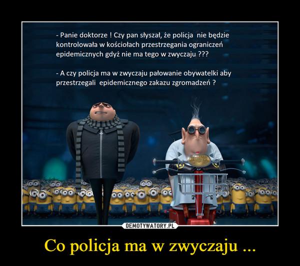 Co policja ma w zwyczaju ... –
