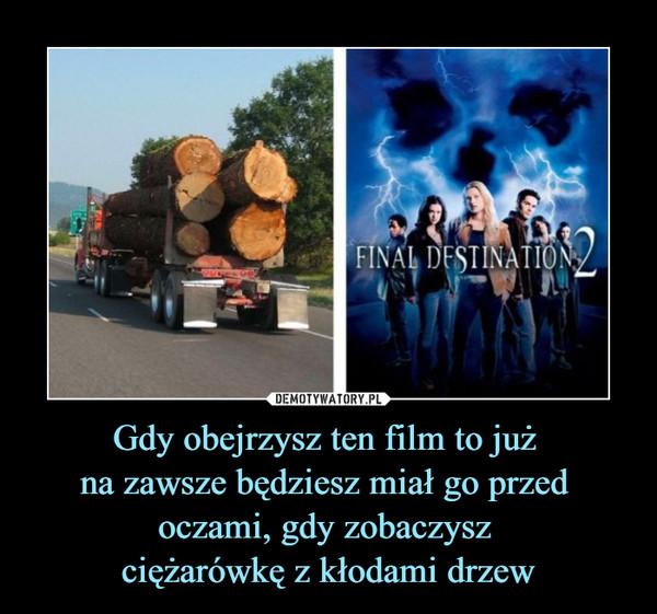 Gdy obejrzysz ten film to już na zawsze będziesz miał go przed oczami, gdy zobaczysz ciężarówkę z kłodami drzew –