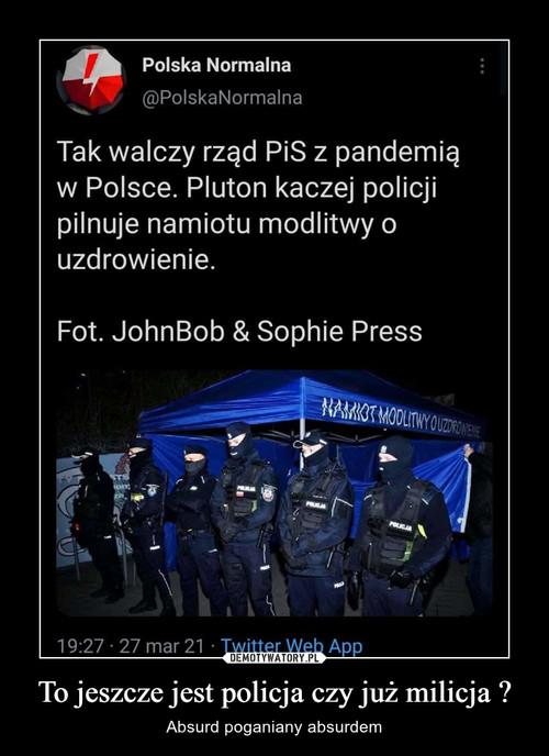 To jeszcze jest policja czy już milicja ?