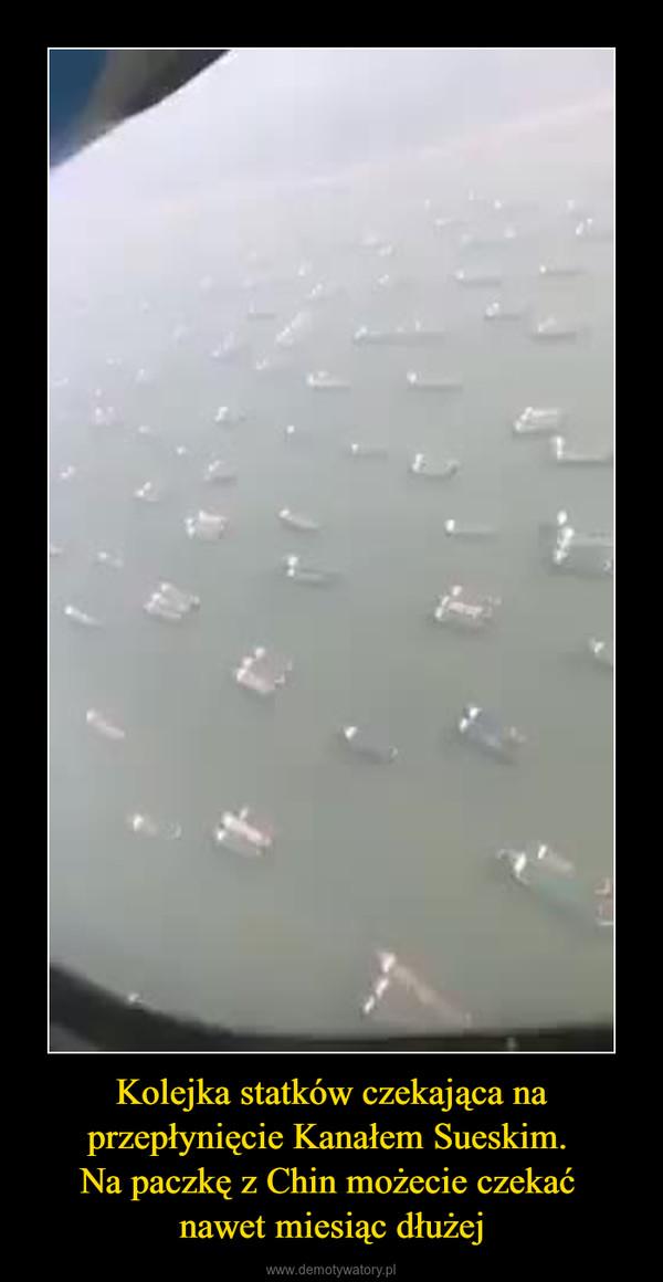 Kolejka statków czekająca na przepłynięcie Kanałem Sueskim. Na paczkę z Chin możecie czekać nawet miesiąc dłużej –