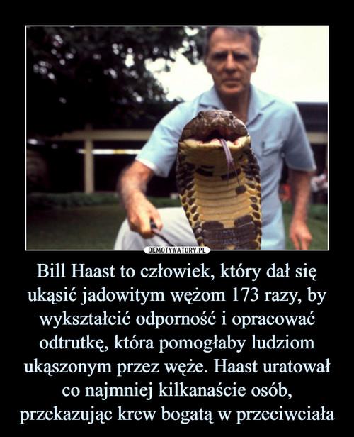 Bill Haast to człowiek, który dał się ukąsić jadowitym wężom 173 razy, by wykształcić odporność i opracować odtrutkę, która pomogłaby ludziom ukąszonym przez węże. Haast uratował co najmniej kilkanaście osób, przekazując krew bogatą w przeciwciała