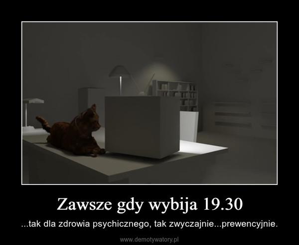 Zawsze gdy wybija 19.30 – ...tak dla zdrowia psychicznego, tak zwyczajnie...prewencyjnie.