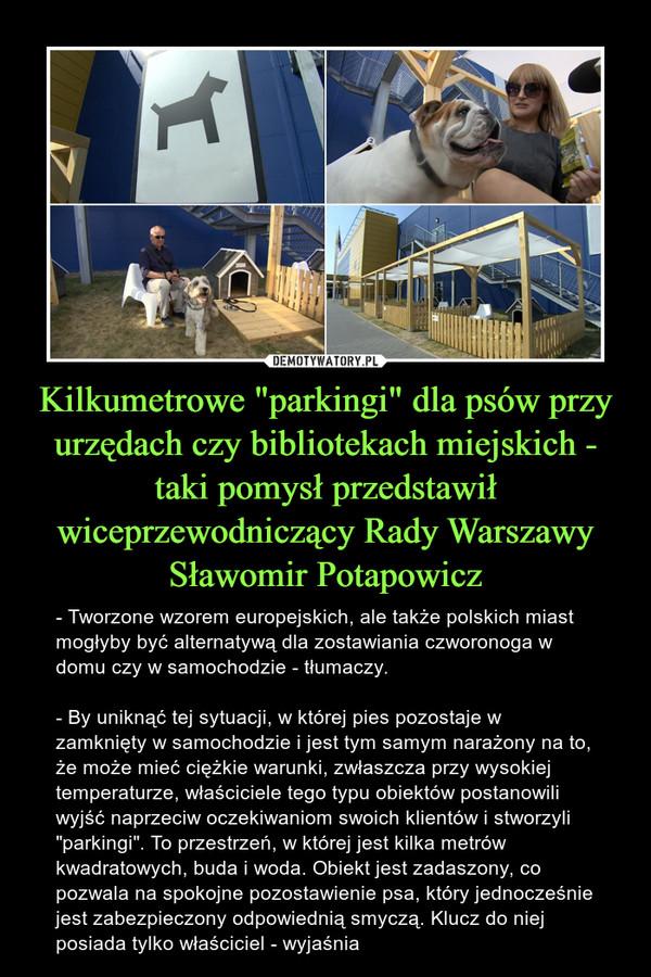 """Kilkumetrowe """"parkingi"""" dla psów przy urzędach czy bibliotekach miejskich - taki pomysł przedstawił wiceprzewodniczący Rady Warszawy Sławomir Potapowicz – - Tworzone wzorem europejskich, ale także polskich miast mogłyby być alternatywą dla zostawiania czworonoga w domu czy w samochodzie - tłumaczy.- By uniknąć tej sytuacji, w której pies pozostaje w zamknięty w samochodzie i jest tym samym narażony na to, że może mieć ciężkie warunki, zwłaszcza przy wysokiej temperaturze, właściciele tego typu obiektów postanowili wyjść naprzeciw oczekiwaniom swoich klientów i stworzyli """"parkingi"""". To przestrzeń, w której jest kilka metrów kwadratowych, buda i woda. Obiekt jest zadaszony, co pozwala na spokojne pozostawienie psa, który jednocześnie jest zabezpieczony odpowiednią smyczą. Klucz do niej posiada tylko właściciel - wyjaśnia"""