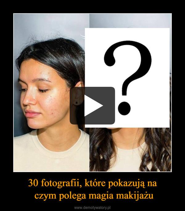 30 fotografii, które pokazują na czym polega magia makijażu –