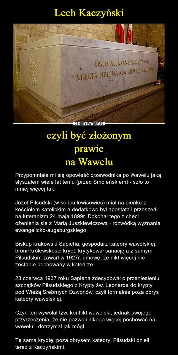 czyli być złożonym_prawie_na Wawelu – Przypomniała mi się opowieść przewodnika po Wawelu jaką słyszałem wiele lat temu (przed Smoleńskiem) - szło to mniej więcej tak:Józef Piłsudski (w końcu lewicowiec) miał na pieńku z kościołem katolickim a dodatkowo był apostatą i przeszedł na luteranizm 24 maja 1899r. Dokonał tego z chęci ożenienia się z Marią Juszkiewiczową - rozwódką wyznania ewangelicko-augsburgskiego.Biskup krakowski Sapieha, gospodarz katedry wawelskiej,  bronił królewskości krypt, krytykował sanację a z samym Piłsudskim zawarł w 1927r. umowę, że nikt więcej nie zostanie pochowany w katedrze.23 czerwca 1937 roku Sapieha zdecydował o przeniesieniu szczątków Piłsudskiego z Krypty św. Leonarda do krypty pod Wieżą Srebrnych Dzwonów, czyli formalnie poza obrys katedry wawelskiej.Czyn ten wywołał tzw. konflikt wawelski, jednak swojego przyrzeczenia, że nie pozwoli nikogo więcej pochować na wawelu - dotrzymał jak mógł ...Tę samą kryptę, poza obrysem katedry, Piłsudski dzieli teraz z Kaczyńskimi.