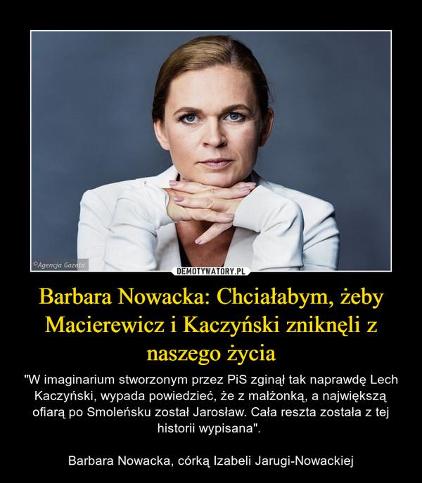 """Barbara Nowacka: Chciałabym, żeby Macierewicz i Kaczyński zniknęli z naszego życia – """"W imaginarium stworzonym przez PiS zginął tak naprawdę Lech Kaczyński, wypada powiedzieć, że z małżonką, a największą ofiarą po Smoleńsku został Jarosław. Cała reszta została z tej historii wypisana"""". Barbara Nowacka, córką Izabeli Jarugi-Nowackiej"""