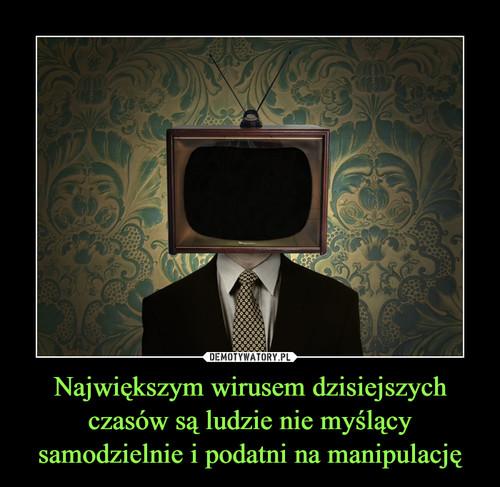 Największym wirusem dzisiejszych czasów są ludzie nie myślący samodzielnie i podatni na manipulację