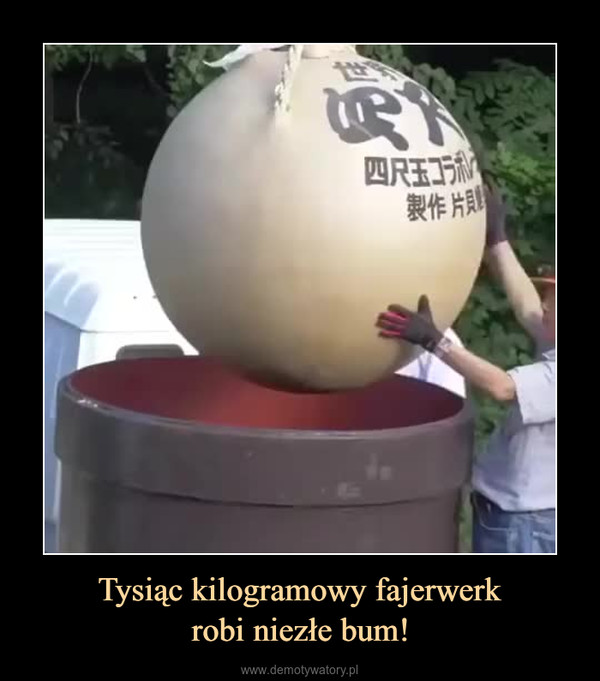 Tysiąc kilogramowy fajerwerkrobi niezłe bum! –