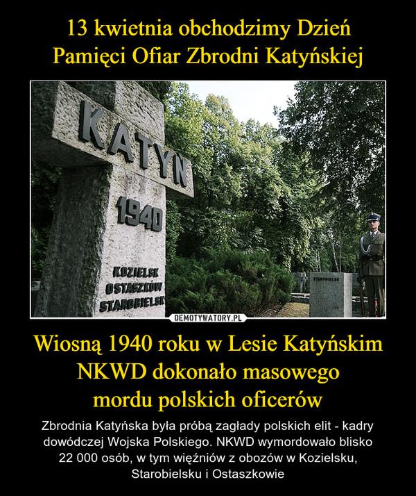 Wiosną 1940 roku w Lesie Katyńskim NKWD dokonało masowegomordu polskich oficerów – Zbrodnia Katyńska była próbą zagłady polskich elit - kadry dowódczej Wojska Polskiego. NKWD wymordowało blisko22 000 osób, w tym więźniów z obozów w Kozielsku,Starobielsku i Ostaszkowie